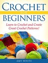 Crochet For Beginners: Learn to Crochet Quickly and Create Great Crochet Patterns!