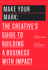 Make Your Mark: The Creative's Guide to Building a Business With Impact