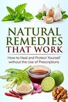 Natural Remedies that Work: How to Heal and Protect Yourself without the Use of Prescriptions