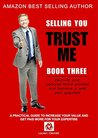 Trust Me: A practical guide to increase your value and get paid more for your expertise (SELLING YOU Book 3)