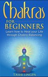 Chakras for Beginners: Learn how to Heal your Life through Chakra Balancing