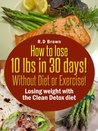 How to Lose 10lbs in 30 Days! Without diet or exercise! Losing weight with Clean Detox Diet