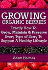 Growing Organic Berries: Exactly How To Grow, Maintain & Preserve Every Type Of Berry To Support A Healthy Lifestyle (Growing Berries, Growing Organic Berries)
