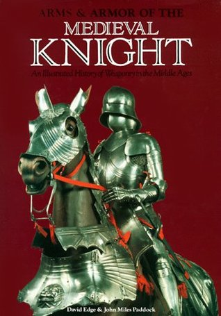 Arms and Armour of the Medieval Knight by David Edge