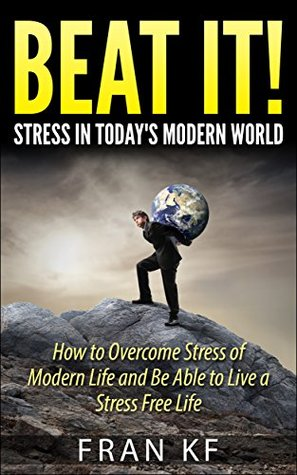 Beat It! Stress in Today's Modern World - How to Overcome Stress of Modern Life and Be Able to Live a Stress Free Life