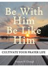 Be With Him, Be Like Him: Cultivate your prayer life