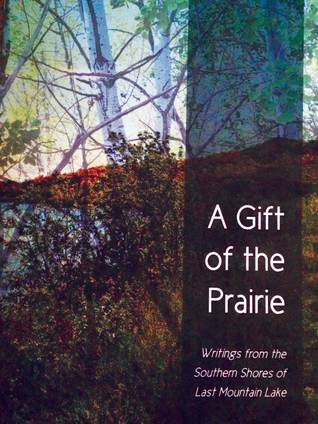 A Gift of the Prairie: Writings from the Southern Shores of Last Mountain Lake
