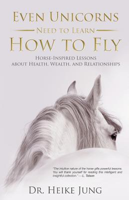 Even Unicorns Need to Learn How to Fly: Horse-Inspired Lessons about Health, Wealth, and Relationships