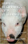 HUMBLE BEGINNINGS OF A VETERINARIAN: A collection of stories of a young Iowa farm boy developing a love for animals
