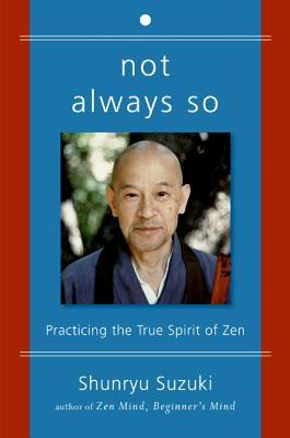 Not Always So: Practicing the True Spirit of Zen