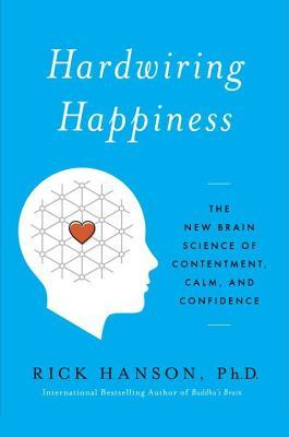 Hardwiring Happiness: The New Brain Science of Contentment, Calm, and Confidence