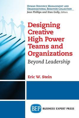 Designing Creative High Power Teams and Organizations: Beyond Leadership
