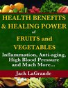 Health Benefits and Healing Power of Fruits and Vegetables: Inflammation, Anti-aging, High Blood Pressure and Much More...