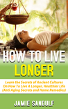 How to Live Longer: Learn the Secrets of Ancient Cultures on How to Live a Longer, Healthier Life (Anti-Aging Secrets & Home Remedies)