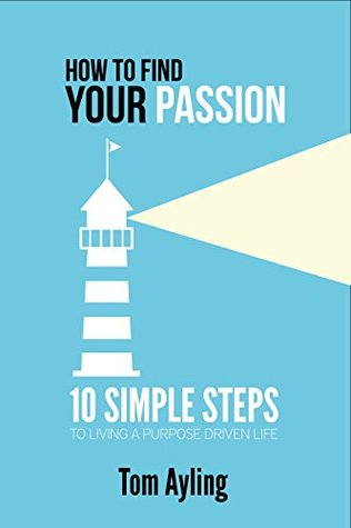 How to Find Your Passion: 10 Simple Steps to Living a Purpose Driven Life