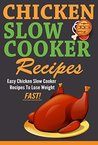 Slow Cooker: Easy Chicken Slow Cooker Recipes to Lose Weight FAST! Slow cooker chicken recipes with fewer calories (Easy Meals, Crock Pot, Delicious Recipes, Fast)