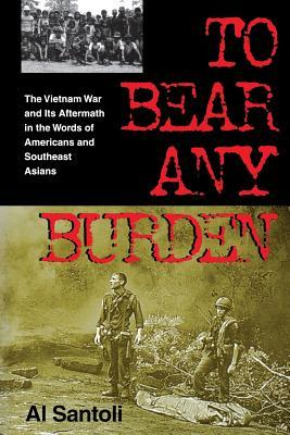 To Bear Any Burden: The Vietnam War and Its Aftermath in the Words of Americans and Southeast Asians