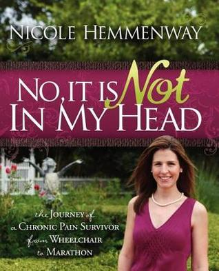 No, It Is Not in My Head: The Journey of a Chronic Pain Survivor from Wheelchair to Marathon