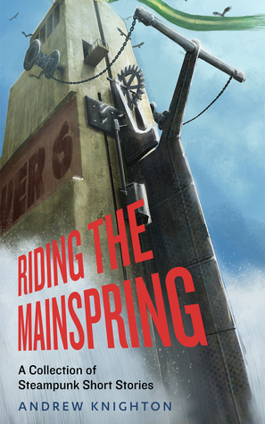 Riding the Mainspring: A Collection of Steampunk Short Stories