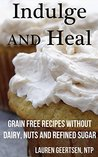 Indulge and Heal: Grain free recipes without dairy, nuts and refined sugar