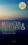 A Practical Guide to Motivation, Fulfillment & Success: Top Tips in Personal Development for a New Life Adventure