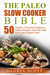 The Paleo Slow Cooker Bible: 50 Healthy, Easy And Delicious Paleo Recipes That Will Help You Lose Weight Fast!