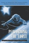 Performing the Force: Essays on Immersion Into Science-Fiction, Fantasy and Horror Environments