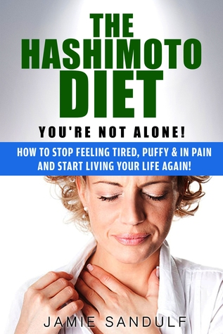 The Hashimoto Diet: You're Not Alone! How to Stop Feeling Tired, Puffy & in Pain...and Start Living Your Life Again!