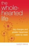 The Wholehearted Life: How a Few Minutes a Day Can Add Up to Big Change and Great Happiness