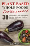 Plant-Based Whole Foods For Beginners: 30 Simple and Tasty Recipes for Exciting Meals and Healthy Weight Loss