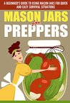 Mason Jars for Preppers - A Beginner's Guide to Using Mason Jars for Quick and Easy Survival Situations (Quick And Easy Guide To Use Mason Jars, Mason ... For Preppers, Mason Jars, Mason Jars Uses)