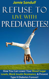 Refuse to Live with Prediabetes!: How You Can Lower Your Blood Sugar Levels, Block Insulin Resistance, & Prevent Type II Diabetes Forever! (Take Back Control of Your Life!)