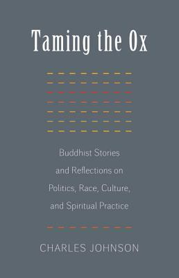 Taming the Ox: Buddhist Stories and Reflections on Politics, Race, Culture, and Spiritual Practice
