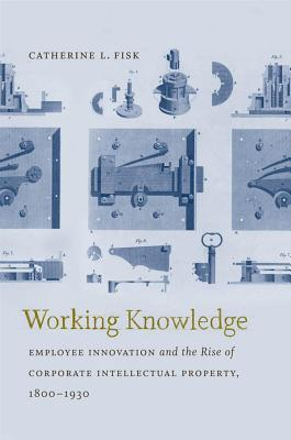Working Knowledge: Employee Innovation and the Rise of Corporate Intellectual Property, 1800-1930