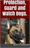 Protection, Guard and Watch Dogs.: Choosing the right Breed. The Differences, the Characteristics and Working History of Security Dogs.