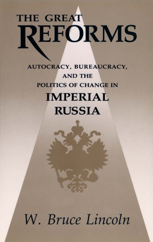 The Great Reforms: Autocracy, Bureaucracy & the Politics of Change in Imperial Russia