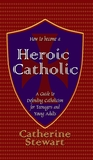 How to Become a Heroic Catholic by Catherine Stewart