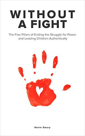 Without a Fight: The 5 Pillars of Ending the Struggle for Power and Leading Children Authentically