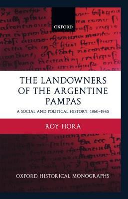 The Landowners of the Argentine Pampas: A Social and Political History 1860-1945