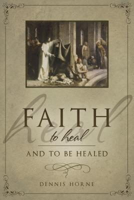 Faith to Heal and to Be Healed: Insights Drawn from Inspirational Accounts of Faith, Blessing the Sick, and Healing
