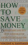 How to Save Money: 35 Quick and Easy Money Saving Tips to Give You A Larger Back Account to Buy What You Truly Desire