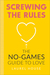 Screwing the Rules: The No-Games Guide to Love