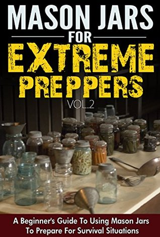Mason Jars for Extreme Preppers Vol.2 - A Beginner's Guide to Using Mason Jars to Prepare for Emergency Situations (Easy Guide To Use Mason Jars, Mason ... Emergency Situation, Mason Jars Extreme)