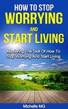 How to Stop Worrying and Start Living: Mastering the Skill of How to Stop Worrying and Start Living