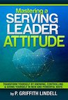 Mastering a Serving-Leader Attitude : Transform Yourself by Knowing, Controlling & Giving Yourself in New and Powerful Ways