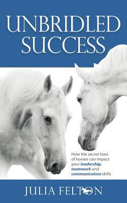 Unbridled Success - How the Secret Lives of Horses Can Impact Your Leadership, Teamwork and Communication Skills