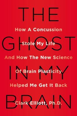 How a Concussion Stole My Life and How the New Science of Brain Plasticity Helped Me Get it Back - Clark Elliott