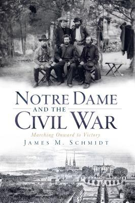 Notre Dame and the Civil War by James M. Schmidt