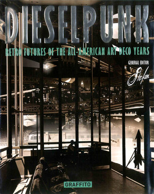 Dieselpunk: Retro Futures of the All-American Art Deco Years