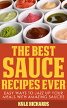 The Best Sauce Recipes Ever!: Easy Ways to Jazz Up Your Meals with Amazing Sauces